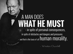 Winston Churchill Quotes   A Man Does What He Must In Spite Of Personal  Consequences, In Spite Of Obstacles And Dangers And Pressures And That Is  The Basis ...