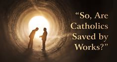 So, Are Catholics Saved by Works? 10 Responses to Protestant Questions - Seton Magazine