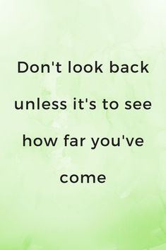 Don't look back unless it's to see how far you have come.