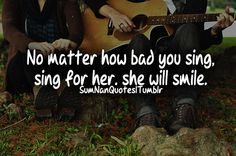 No Matter how bad you sing. Sing for her, she will smile.  Tags : #couple #cute #love #quote #guitar #sing #smile #ground #together #relationship #fact