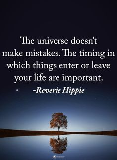 The universe doesn't make mistakes. The timing in which things enter or leave your life are important.