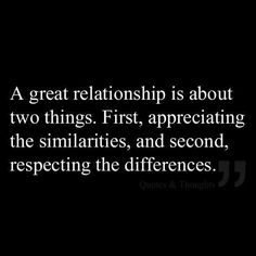 A Great Relationship Is About Appreciating The Similarities And Respecting The Differences?ref=pinp nn A great relationship is about two things: first, appreciating the similarities, and second, respecting the differences. In romantic relationships, as with so much else, it's the little things that count. Just as a mis-spoken word or odd look can throw a couple into a weeks-long feud, small...