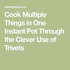 Cook Multiple Things in One Instant Pot Through the Clever Use of Trivets