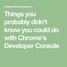 Things you probably didn't know you could do with Chrome's Developer Console