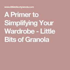 A Primer to Simplifying Your Wardrobe - Little Bits of Granola