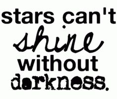 The brightest star can only be seen in the darkness...