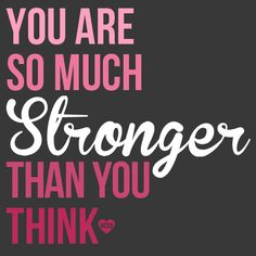 You are so much stronger than you think <3