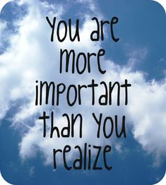 You are more important than you realize.