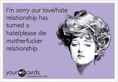 I'm sorry our love/hate relationship has turned into a hate/please die motherfucker relationship.