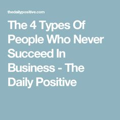 The 4 Types Of People Who Never Succeed In Business - The Daily Positive