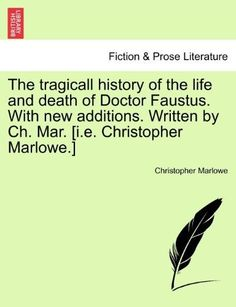 The Tragicall History of the Life and Death of Doctor Faustus. with New Additions. Written by Ch. Mar. [I.E. Christopher Marlowe.]