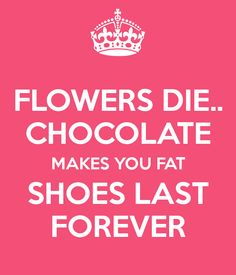 FLOWERS DIE.. CHOCOLATE MAKES YOU FAT SHOES LAST FOREVER