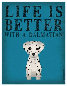 I need this! Life is Better with a Dalmatian Art Print 11x14 - Custom Dog Print on Etsy, $29.00 Sooooo true---even better with TWO dalmatians!!