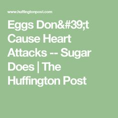 Eggs Don't Cause Heart Attacks -- Sugar Does   The Huffington Post