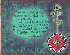 """""""You are a child of the universe, no less than the trees and the stars; you have a right to be here. And whether or not it is clear to you, no doubt the universe is unfolding as it should."""" -Max Ehrmann"""
