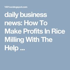 daily business news: How To Make Profits In Rice Milling With The Help ...