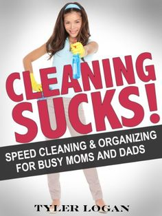 Cleaning Sucks: Speed Cleaning and Organizing Like a Pro: For Busy Moms and Dads (Home Cleaning and Organizing)