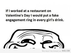 If I worked at a restaurant on Valentine's Day, I would put a fake engagement ring in every girl's drink.