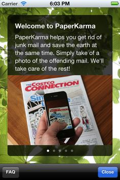 PaperKarma allows you to take photos of the junk mail you wish to stop. Snap a photo, and you're done.  We automatically contact the Mailer and remove you from their distribution list. PaperKarma can stop most junk mail that is addressed directly to you. Free