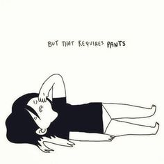 Putting on pants. | 19 Things All Lazy People Don't Have Time For
