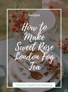 How to Make Sweet Rose London Fog Tea - Holistic Health Herbalist #londonfog #earlgrey #milktea