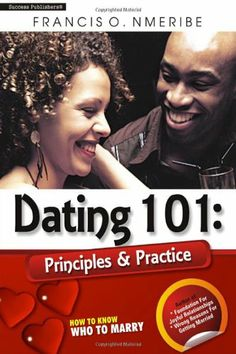 Dating 101: Principles & Practice: How to know who to marry (Volume 1) by Mr. Francis O. Nmeribe,http://www.amazon.com/dp/9789328214/ref=cm_sw_r_pi_dp_TSeUsb1KF45P452Z