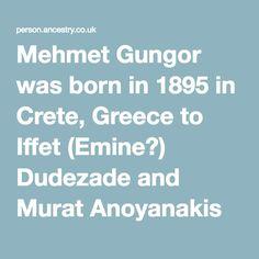 Mehmet Gungor was born in 1895 in Crete, Greece to Iffet (Emine?) Dudezade and Murat Anoyanakis Crete Greece, Ancestry