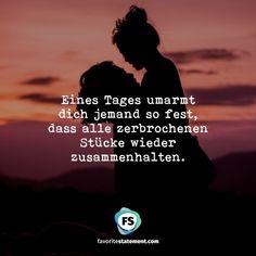 Eines Tages umarmt  dich jemand so fest,  dass alle zerbrochenen  Stücke wieder  zusammenhalten.