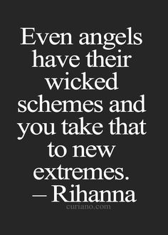 Even angels have their wicked schemes and you take that to new extremes.
