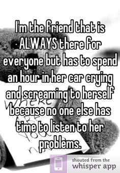 true quotes Im the friend that is ALWAYS there for everyone but has to spend an hour in her car crying and screaming to herself because no one else has time to listen to her problems. Quotes Deep Feelings, Hurt Quotes, Real Quotes, Mood Quotes, Funny Quotes, Life Quotes, Sad Quotes Lonely, No Friends Quotes, Quotes Quotes