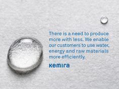 There is a need to produce more with less. We enable our customers to use water, energy and raw materials more efficiently.