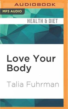 Love Your Body: Eat Smart Get Healthy Find Your Ideal Weight and Feel Beautiful Inside & Out!