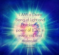 I am a Divine Being of Light and I invoke the power of Love in every cell and molecule!