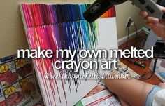 Make my own melted crayon art (done this, SO much fun!)