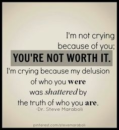 """I'm not crying because of you; you're not worth it. I'm crying because my delusion of who you were was shattered by the truth of who you are."""