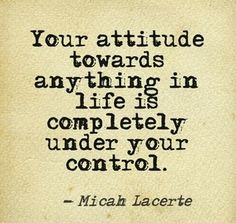 Your attitude towards anything in life is completely under your control   Inspirational Quotes