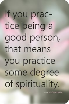 If you practice being a good person, that means you practice some degree of spirituality.