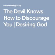 The Devil Knows How to Discourage You | Desiring God