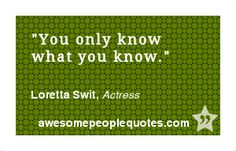 You only know what you know. – Loretta Swit, Actress #intelligent #clever #quote #quotes