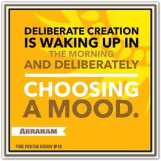 Deliberate creation is waking up in the morning and deliberately choosing a mood. Sedona March 15, 2014. *Abraham-Hicks Quotes - Change how you feel to change your results.