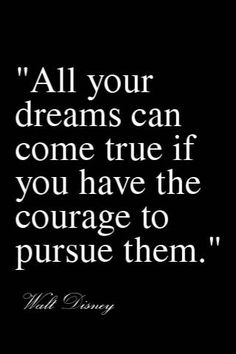 """""""All your dreams can come true if you have the courage to pursue them."""" -Walt Disney"""