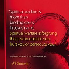 """""""Spiritual warfare is more than binding devils in Jesus' name. Spiritual warfare is forgiving those who oppose you, hurt you or persecute you."""" -- Jennifer LeClaire, from Satan's Deadly Trio"""