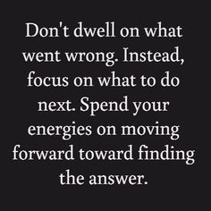 Don't dwell on what went wrong. Instead, focus on what to do next. Spend your energies on moving forward toward finding the answer.
