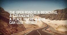 The open road is a beckoning, a strangeness, a place where a man can lose himself.