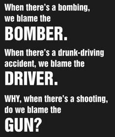 Amendment - Guns - When there's a bombing we blame the bomber. When there's a drunk-driving accident we blame the driver. WHY when there's a shooting do we blame the GUN? Gun Quotes, Life Quotes, Liberal Logic, Liberal Agenda, Out Of Touch, Gun Rights, Thing 1, 2nd Amendment, Tips