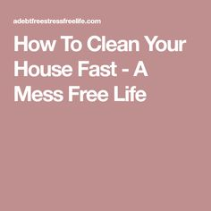 How To Clean Your House Fast - A Mess Free Life