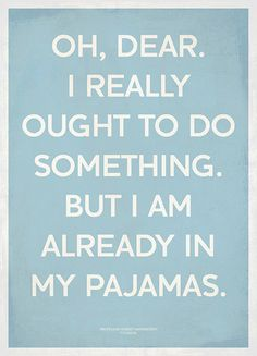 the truth about my life: when I'm in my pajamas I have basically given up on the rest of the day.