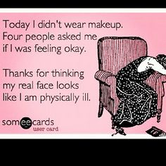 I actually think my real face makes me look sick ;) Photo by ecards_for_you