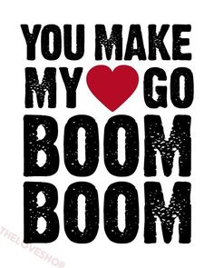 You make my <3 go boom boom