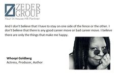 """""""And I don't believe that I have to stay on one side of the fence or the other. I don't believe that there is any good career move or bad career move. I believe there are only the things that make me happy.""""     Whoopi Goldberg  Actress, Producer, Author"""